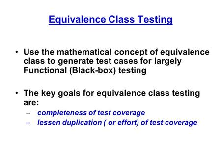 Equivalence Class Testing Use the mathematical concept of equivalence class to generate test cases for largely Functional (Black-box) testing The key goals.