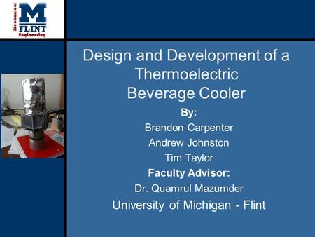 Design and Development of a Thermoelectric Beverage Cooler By: Brandon Carpenter Andrew Johnston Tim Taylor Faculty Advisor: Dr. Quamrul Mazumder University.
