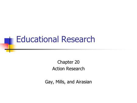 Chapter 20 Action Research Gay, Mills, and Airasian