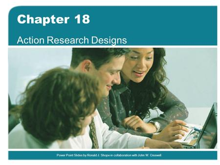 Power Point Slides by Ronald J. Shope in collaboration with John W. Creswell Chapter 18 Action Research Designs.
