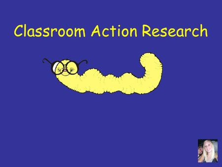 Classroom Action Research Overview What is Action Research? What do Teacher Researchers Do? Guidelines and Ideas for Research.