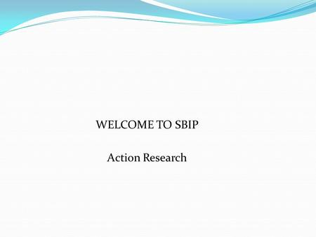WELCOME TO SBIP Action Research. Outlines: i/ RESEARCH ii/ WHAT IS AN ACTION RESEARCH? iii/ TYPES OF ACTION RESEARCH iv/ FEATURES OF ACTION RESEARCH v/