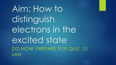 Aim: How to distinguish electrons in the excited state DO NOW: PREPARE FOR QUIZ. 10 MIN.