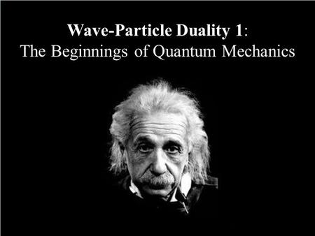 Wave-Particle Duality 1: The Beginnings of Quantum Mechanics.