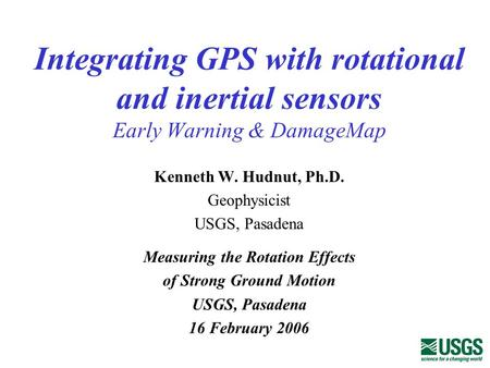 Integrating GPS with rotational and inertial sensors Early Warning & DamageMap Kenneth W. Hudnut, Ph.D. Geophysicist USGS, Pasadena Measuring the Rotation.