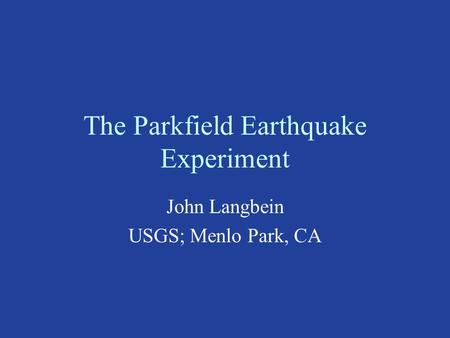 The Parkfield Earthquake Experiment John Langbein USGS; Menlo Park, CA.