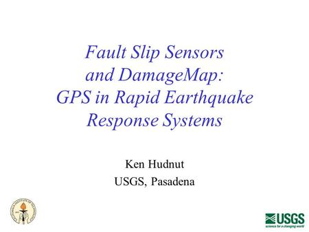 Fault Slip Sensors and DamageMap: GPS in Rapid Earthquake Response Systems Ken Hudnut USGS, Pasadena.