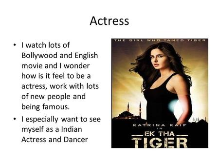Actress I watch lots of Bollywood and English movie and I wonder how is it feel to be a actress, work with lots of new people and being famous. I especially.