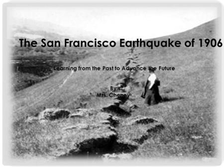 The San Francisco Earthquake of 1906 Learning from the Past to Advance the Future By Mrs. Cheney.