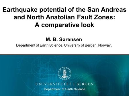 Earthquake potential of the San Andreas and North Anatolian Fault Zones: A comparative look M. B. Sørensen Department of Earth Science, University of Bergen,