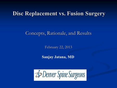 Disc Replacement vs. Fusion Surgery Sanjay Jatana, MD Concepts, Rationale, and Results February 22, 2013.