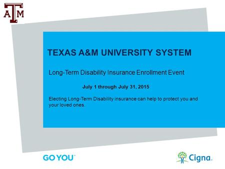 TEXAS A&M UNIVERSITY SYSTEM Long-Term Disability Insurance Enrollment Event July 1 through July 31, 2015 Electing Long-Term Disability insurance can help.