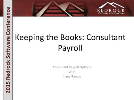 2015 Redrock Software Conference Keeping the Books: Consultant Payroll Consultant Payroll Options With Iliana Ramos.