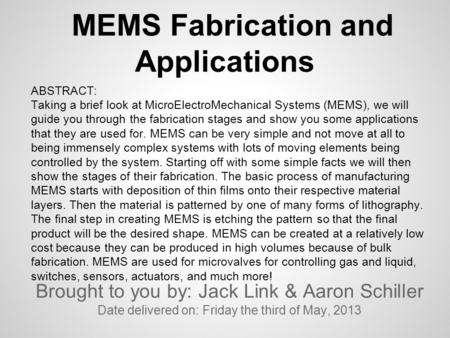 MEMS Fabrication and Applications Brought to you by: Jack Link & Aaron Schiller Date delivered on: Friday the third of May, 2013 ABSTRACT: Taking a brief.