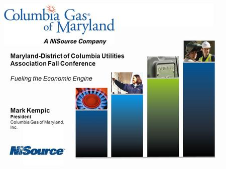 Mark Kempic President Columbia Gas of Maryland, Inc. Maryland-District of Columbia Utilities Association Fall Conference Fueling the Economic Engine.