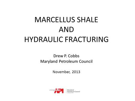 MARCELLUS SHALE AND HYDRAULIC FRACTURING Drew P. Cobbs Maryland Petroleum Council November, 2013.