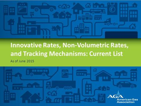Innovative Rates, Non-Volumetric Rates, and Tracking Mechanisms: Current List As of June 2015 AGA represents natural gas utilities—the folks that deliver.
