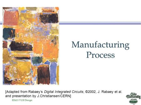 EE415 VLSI Design Manufacturing Process [Adapted from Rabaey's Digital Integrated Circuits, ©2002, J. Rabaey et al. and presentation by J.Christiansen/CERN]