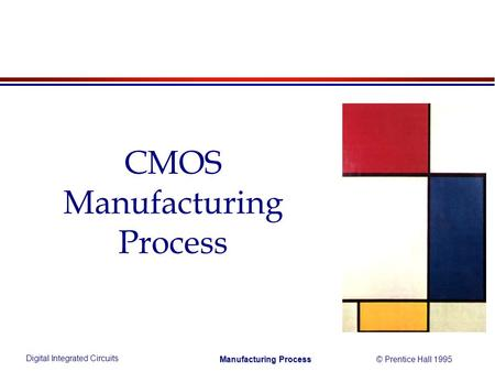 Digital Integrated Circuits © Prentice Hall 1995 Manufacturing Process CMOS Manufacturing Process.