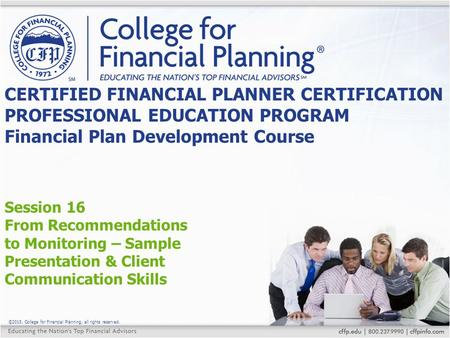 ©2015, College for Financial Planning, all rights reserved. Session 16 From Recommendations to Monitoring – Sample Presentation & Client Communication.