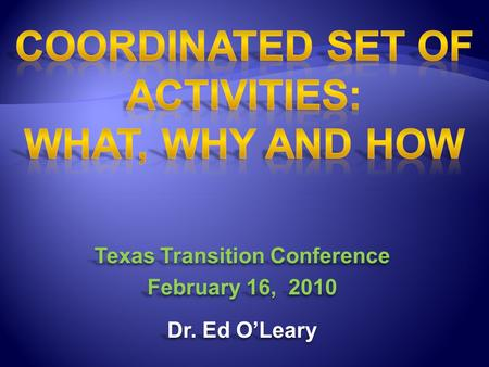 Texas Transition Conference February 16, 2010 Dr. Ed O'Leary Texas Transition Conference February 16, 2010 Dr. Ed O'Leary.