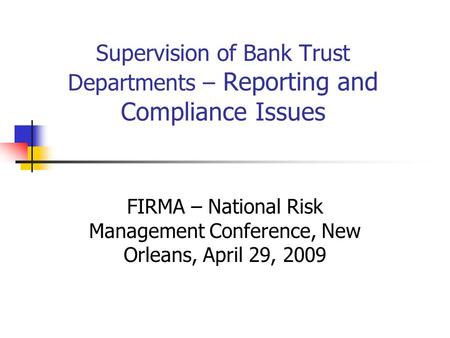 Supervision of Bank Trust Departments – Reporting and Compliance Issues FIRMA – National Risk Management Conference, New Orleans, April 29, 2009.