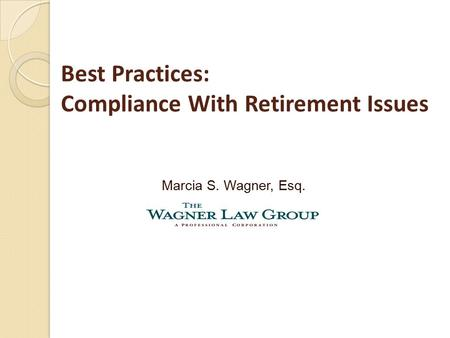 Best Practices: Compliance With Retirement Issues Marcia S. Wagner, Esq.