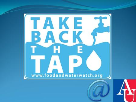What is Take back the Tap? It is a student run campaign to ban the selling of bottled water on the AU campus.