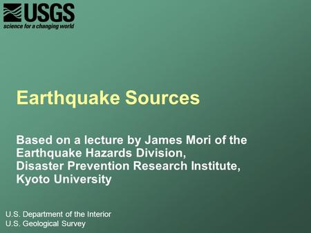 U.S. Department of the Interior U.S. Geological Survey Earthquake Sources Based on a lecture by James Mori of the Earthquake Hazards Division, Disaster.