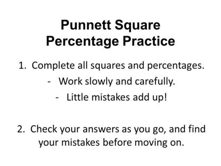 Punnett Square Percentage Practice 1. Complete all squares and percentages. -Work slowly and carefully. -Little mistakes add up! 2. Check your answers.