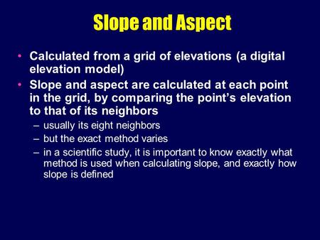 Slope and Aspect Calculated from a grid of elevations (a digital elevation model) Slope and aspect are calculated at each point in the grid, by comparing.