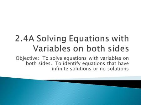 Objective: To solve equations with variables on both sides. To identify equations that have infinite solutions or no solutions.