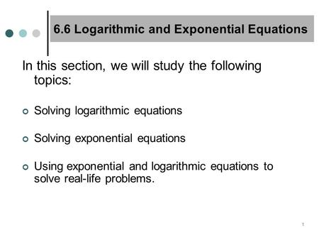 1 6.6 Logarithmic and Exponential Equations In this section, we will study the following topics: Solving logarithmic equations Solving exponential equations.