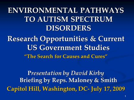 "1 ENVIRONMENTAL PATHWAYS TO AUTISM SPECTRUM DISORDERS Research Opportunities & Current US Government Studies ""The Search for Causes and Cures"" Presentation."
