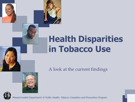 Massachusetts Department of Public Health, Tobacco Cessation and Prevention Program Health Disparities in Tobacco Use A look at the current findings.