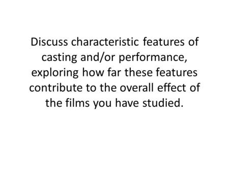 Discuss characteristic features of casting and/or performance, exploring how far these features contribute to the overall effect of the films you have.