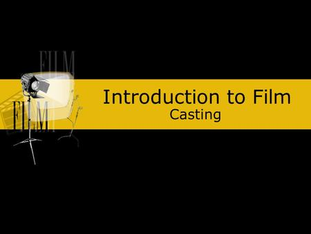 Introduction to Film Casting. Actors: Convey emotions to an audience Bring the words and ideas in a script to life. Even animated characters rely on the.