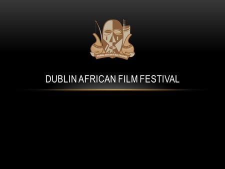 DUBLIN AFRICAN FILM FESTIVAL. AGENDA Background African Filmstar overview Casting sessions Awards ceremony Film production Critical success factors Benefits.