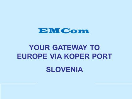 EMCom YOUR GATEWAY TO EUROPE VIA KOPER PORT SLOVENIA.