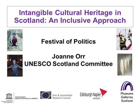 Festival of Politics Joanne Orr UNESCO Scotland Committee Intangible Cultural Heritage in Scotland: An Inclusive Approach.