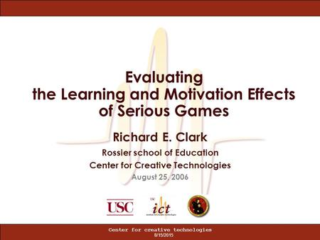 8/15/2015 Center for creative technologies Evaluating the Learning and Motivation Effects of Serious Games Richard E. Clark Rossier school of Education.