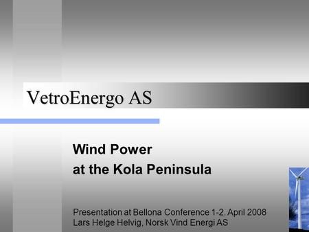 VetroEnergo AS Wind Power at the Kola Peninsula Presentation at Bellona Conference 1-2. April 2008 Lars Helge Helvig, Norsk Vind Energi AS.