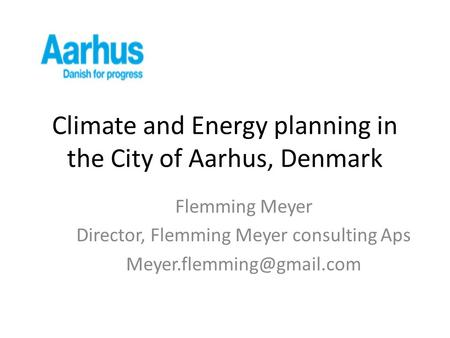 Climate and Energy planning in the City of Aarhus, Denmark Flemming Meyer Director, Flemming Meyer consulting Aps