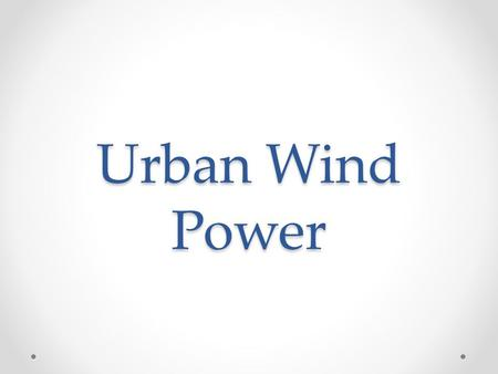 Urban Wind Power. Why? Locations, where is no space for large turbines Energy savings o Preventing energy transporting losses from larger power plants.