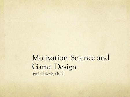 Motivation Science and Game Design Paul O'Keefe, Ph.D.