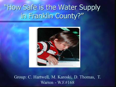 """How Safe is the Water Supply in Franklin County?"" Group: C. Hartwell, M. Karoski, D. Thomas, T. Warren - W.F.#168."