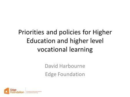 Priorities and policies for Higher Education and higher level vocational learning David Harbourne Edge Foundation.