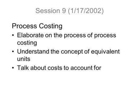 Session 9 (1/17/2002) Process Costing Elaborate on the process of process costing Understand the concept of equivalent units Talk about costs to account.