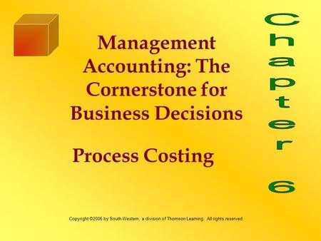 Process Costing Management Accounting: The Cornerstone for Business Decisions Copyright ©2006 by South-Western, a division of Thomson Learning. All rights.
