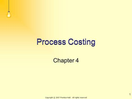 Copyright © 2007 Prentice-Hall. All rights reserved 1 Process Costing Chapter 4.